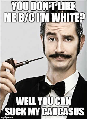 White Guy | YOU DON'T LIKE ME B/C I'M WHITE? WELL YOU CAN SUCK MY CAUCASUS | image tagged in white guy | made w/ Imgflip meme maker
