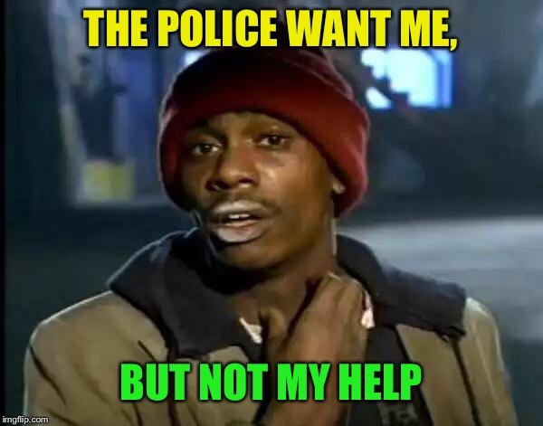 Y'all Got Any More Of That Meme | THE POLICE WANT ME, BUT NOT MY HELP | image tagged in memes,y'all got any more of that | made w/ Imgflip meme maker