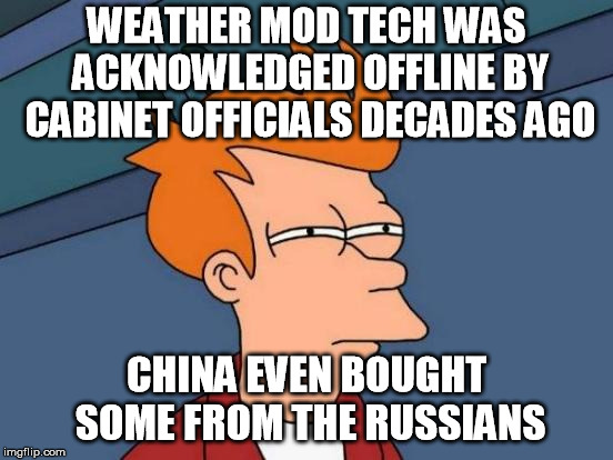 Futurama Fry Meme | WEATHER MOD TECH WAS ACKNOWLEDGED OFFLINE BY CABINET OFFICIALS DECADES AGO CHINA EVEN BOUGHT SOME FROM THE RUSSIANS | image tagged in memes,futurama fry | made w/ Imgflip meme maker