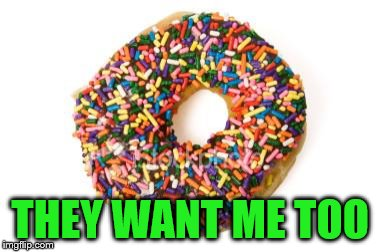 donut | THEY WANT ME TOO | image tagged in donut | made w/ Imgflip meme maker