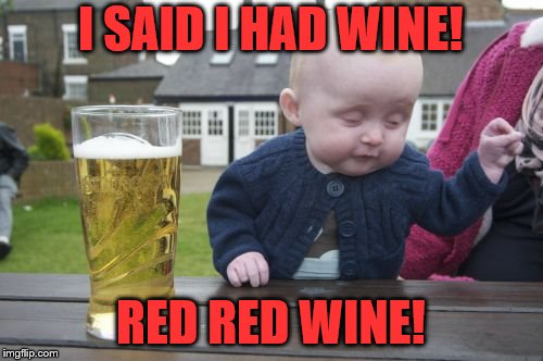 Drunk Baby Meme | I SAID I HAD WINE! RED RED WINE! | image tagged in memes,drunk baby | made w/ Imgflip meme maker