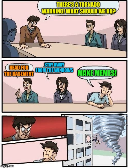 Boardroom Meeting Suggestion Meme | THERE'S A TORNADO WARNING! WHAT SHOULD WE DO? HEAD FOR THE BASEMENT STAY AWAY FROM THE WINDOWS MAKE MEMES! | image tagged in memes,boardroom meeting suggestion | made w/ Imgflip meme maker