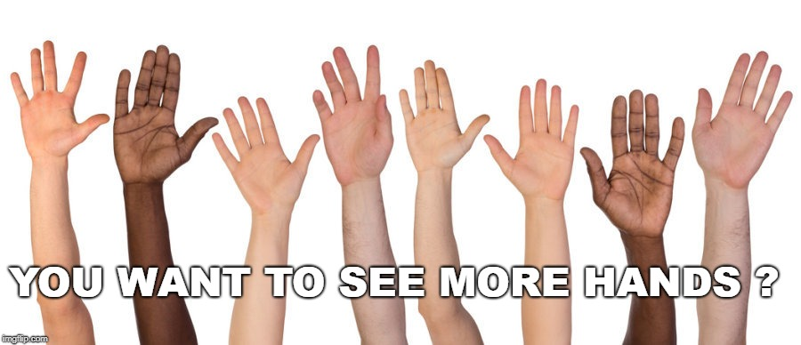 show of hands | YOU WANT TO SEE MORE HANDS ? | image tagged in show of hands,how many people,who is going,who wants to go | made w/ Imgflip meme maker