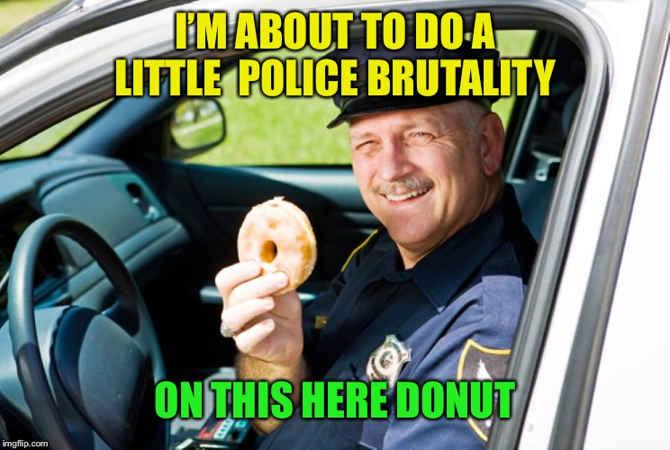 Cops=Donuts | I'M ABOUT TO DO A LITTLE  POLICE BRUTALITY ON THIS HERE DONUT | image tagged in copsdonuts | made w/ Imgflip meme maker