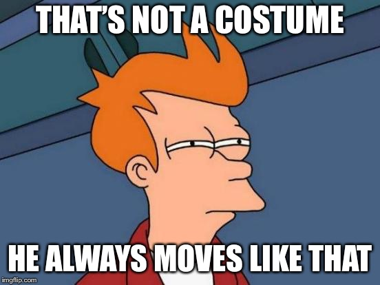Futurama Fry Meme | THAT'S NOT A COSTUME HE ALWAYS MOVES LIKE THAT | image tagged in memes,futurama fry | made w/ Imgflip meme maker