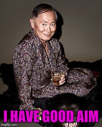George Takei | I HAVE GOOD AIM | image tagged in george tekei | made w/ Imgflip meme maker