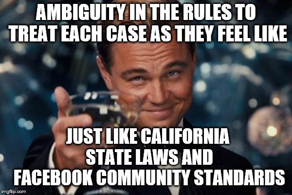 Leonardo Dicaprio Cheers Meme | AMBIGUITY IN THE RULES TO TREAT EACH CASE AS THEY FEEL LIKE JUST LIKE CALIFORNIA STATE LAWS AND FACEBOOK COMMUNITY STANDARDS | image tagged in memes,leonardo dicaprio cheers | made w/ Imgflip meme maker