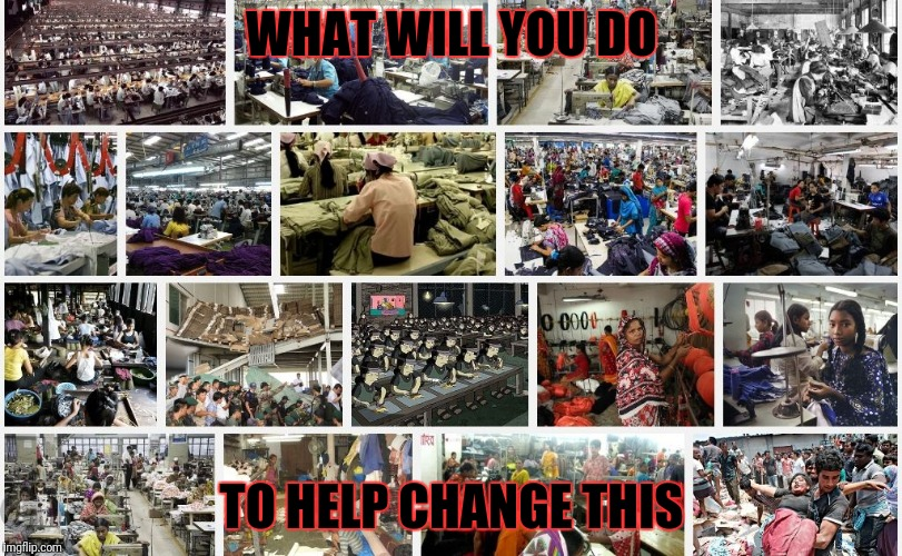 The choice to know will be yours. | WHAT WILL YOU DO TO HELP CHANGE THIS | image tagged in globalist owned sweatshop,modern day slaves,wage slaves,sociopath globalists,corruption,government corruption | made w/ Imgflip meme maker