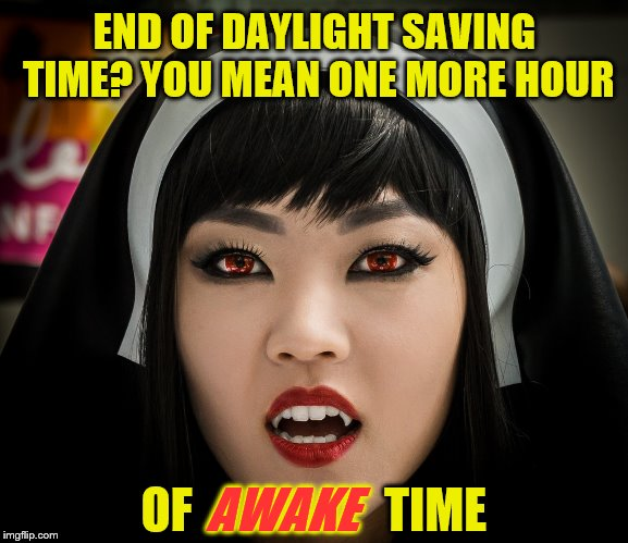 Watch yo' back... or neck... | END OF DAYLIGHT SAVING TIME? YOU MEAN ONE MORE HOUR OF                    TIME AWAKE | image tagged in memes,daylight saving time,vampires,nun | made w/ Imgflip meme maker