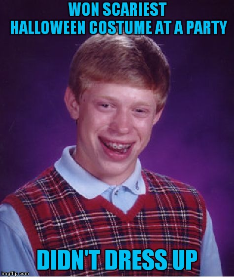 You Can Take Your Mask Off Now Brian! | WON SCARIEST HALLOWEEN COSTUME AT A PARTY DIDN'T DRESS UP | image tagged in memes,bad luck brian | made w/ Imgflip meme maker