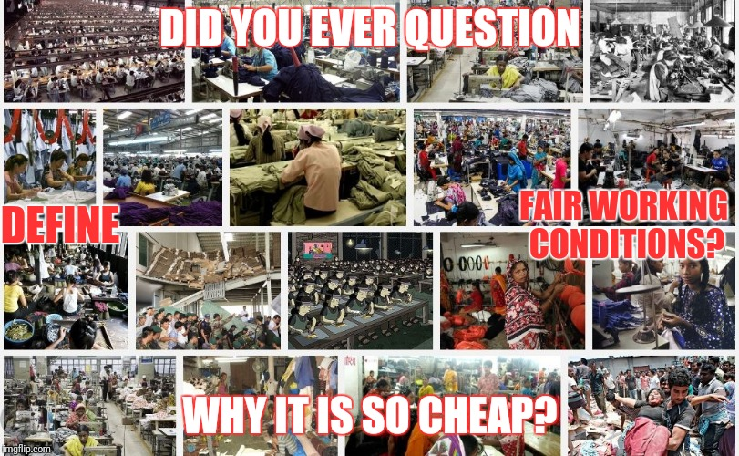 Sweatshop enslavement so the rest can pretend to live like kings? | DID YOU EVER QUESTION WHY IT IS SO CHEAP? DEFINE FAIR WORKING CONDITIONS? | image tagged in globalist owned sweatshop,corruption,enslavement,wage slave,evil | made w/ Imgflip meme maker