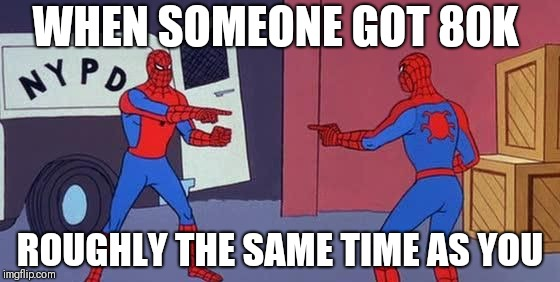 Spider Man Double | WHEN SOMEONE GOT 80K ROUGHLY THE SAME TIME AS YOU | image tagged in spider man double | made w/ Imgflip meme maker
