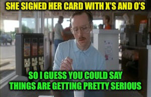 So I Guess You Can Say Things Are Getting Pretty Serious Meme | SHE SIGNED HER CARD WITH X'S AND O'S SO I GUESS YOU COULD SAY THINGS ARE GETTING PRETTY SERIOUS | image tagged in memes,so i guess you can say things are getting pretty serious | made w/ Imgflip meme maker