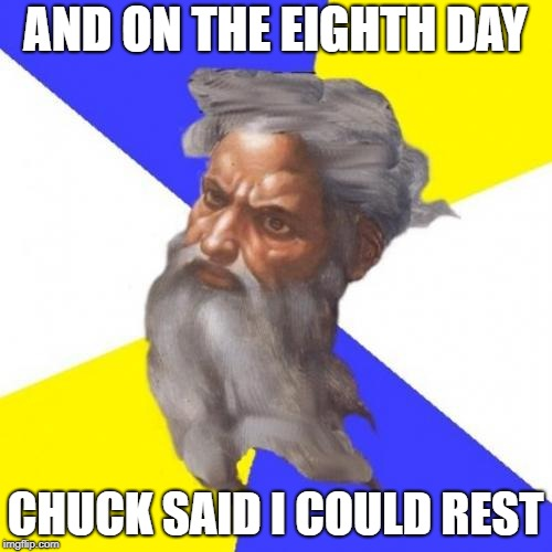 Advice God Meme | AND ON THE EIGHTH DAY CHUCK SAID I COULD REST | image tagged in memes,advice god | made w/ Imgflip meme maker