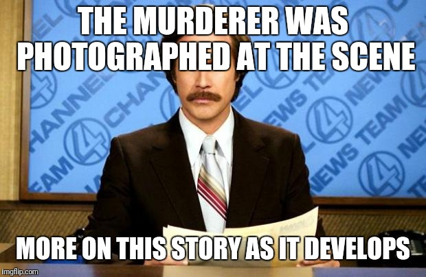 BREAKING NEWS | THE MURDERER WAS PHOTOGRAPHED AT THE SCENE MORE ON THIS STORY AS IT DEVELOPS | image tagged in breaking news | made w/ Imgflip meme maker