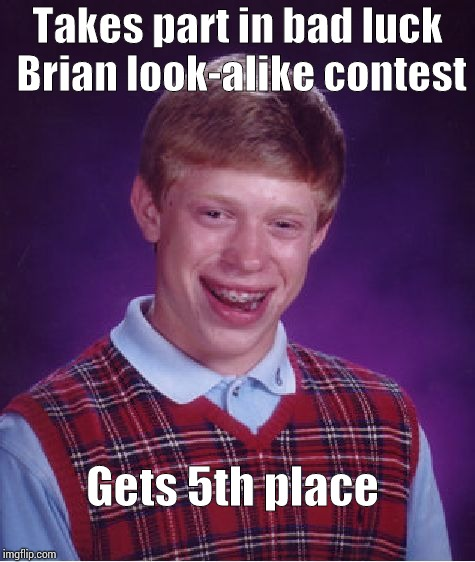 Bad Luck Brian Meme | Takes part in bad luck Brian look-alike contest Gets 5th place | image tagged in memes,bad luck brian | made w/ Imgflip meme maker