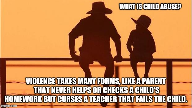 Cowboy wisdom, child abuse has many forms. | WHAT IS CHILD ABUSE? VIOLENCE TAKES MANY FORMS, LIKE A PARENT THAT NEVER HELPS OR CHECKS A CHILD'S HOMEWORK BUT CURSES A TEACHER THAT FAILS  | image tagged in cowboy father and son,cowboy wisdom,child abuse,support your children | made w/ Imgflip meme maker