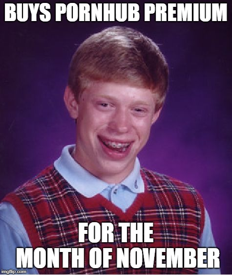 Bad Luck Brian Meme | BUYS PORNHUB PREMIUM FOR THE MONTH OF NOVEMBER | image tagged in memes,bad luck brian | made w/ Imgflip meme maker