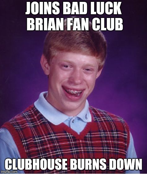 Bad Luck Brian Meme | JOINS BAD LUCK BRIAN FAN CLUB CLUBHOUSE BURNS DOWN | image tagged in memes,bad luck brian | made w/ Imgflip meme maker