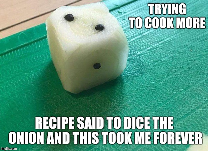 TRYING TO COOK MORE RECIPE SAID TO DICE THE ONION AND THIS TOOK ME FOREVER | image tagged in diced onion | made w/ Imgflip meme maker