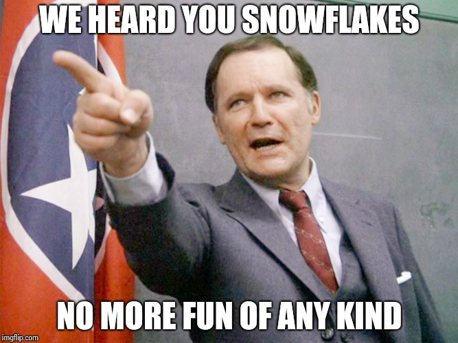 Dean Wormer from Animal House | WE HEARD YOU SNOWFLAKES NO MORE FUN OF ANY KIND | image tagged in dean wormer from animal house | made w/ Imgflip meme maker