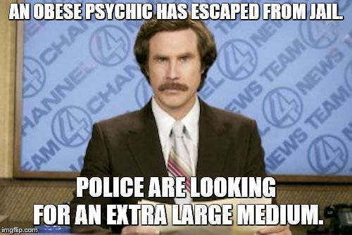 Ron Burgundy Meme | AN OBESE PSYCHIC HAS ESCAPED FROM JAIL. POLICE ARE LOOKING FOR AN EXTRA LARGE MEDIUM. | image tagged in memes,ron burgundy,bad puns,fake news,fishing for upvotes | made w/ Imgflip meme maker