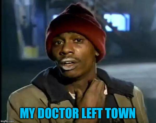 Y'all Got Any More Of That Meme | MY DOCTOR LEFT TOWN | image tagged in memes,y'all got any more of that | made w/ Imgflip meme maker