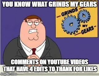 stop it. it's not your diary. | YOU KNOW WHAT GRINDS MY GEARS COMMENTS ON YOUTUBE VIDEOS THAT HAVE 4 EDITS TO THANK FOR LIKES | image tagged in you know what grinds my gears funny memes | made w/ Imgflip meme maker