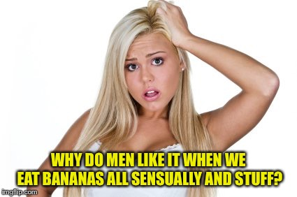Do you really want me to bite your dick? :p | WHY DO MEN LIKE IT WHEN WE EAT BANANAS ALL SENSUALLY AND STUFF? | image tagged in dumb blonde,sexual,memes,funny,banana | made w/ Imgflip meme maker