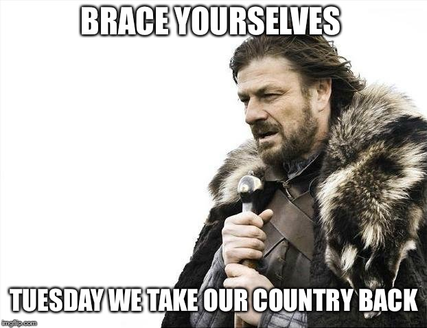 Vote on Election Day Tuesday November 6, 2018 | BRACE YOURSELVES TUESDAY WE TAKE OUR COUNTRY BACK | image tagged in brace yourselves x is coming,election day,vote,voteblue meme,vote blue meme,vote blue | made w/ Imgflip meme maker