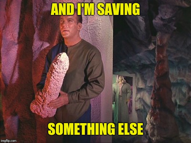 Kirk Rock | AND I'M SAVING SOMETHING ELSE | image tagged in kirk rock | made w/ Imgflip meme maker