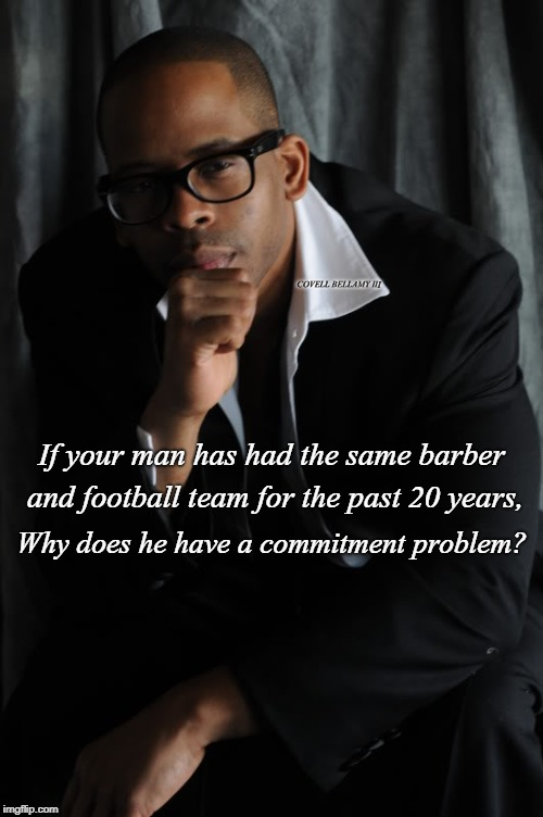 If your man has had the same barber and football team for the past 20 years, Why does he have a commitment problem? COVELL BELLAMY III | image tagged in relationship commitment | made w/ Imgflip meme maker