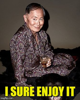 George Takei | I SURE ENJOY IT | image tagged in george tekei | made w/ Imgflip meme maker