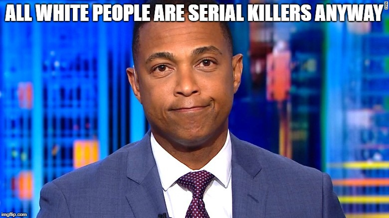 Don Lemon | ALL WHITE PEOPLE ARE SERIAL KILLERS ANYWAY | image tagged in don lemon | made w/ Imgflip meme maker