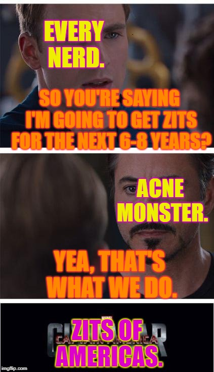 Marvel Civil War 1 | SO YOU'RE SAYING I'M GOING TO GET ZITS FOR THE NEXT 6-8 YEARS? ZITS OF AMERICAS. YEA, THAT'S WHAT WE DO. ACNE MONSTER. EVERY NERD. | image tagged in memes,marvel civil war 1 | made w/ Imgflip meme maker