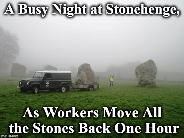 A Busy Night at Stonehenge, As Workers Move All the Stones Back One Hour | image tagged in stonehenge | made w/ Imgflip meme maker