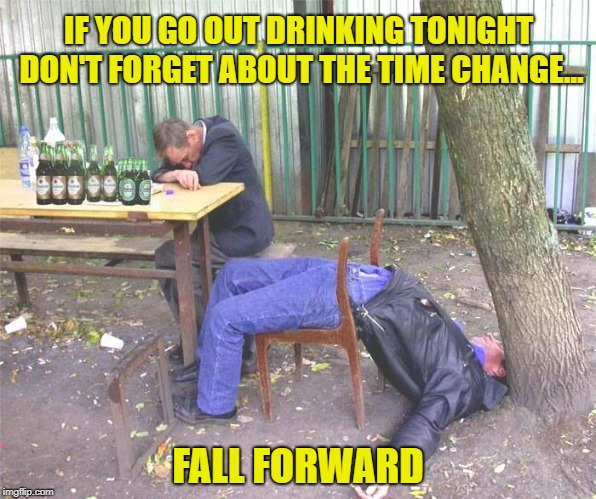 Remember to Change the Clocks | IF YOU GO OUT DRINKING TONIGHT DON'T FORGET ABOUT THE TIME CHANGE... FALL FORWARD | image tagged in drunk russian,daylight savings time | made w/ Imgflip meme maker