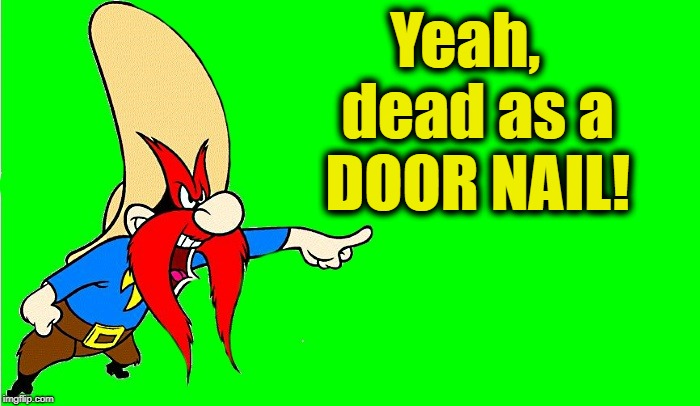 yosemite sam  | Yeah,  dead as a DOOR NAIL! | image tagged in yosemite sam | made w/ Imgflip meme maker