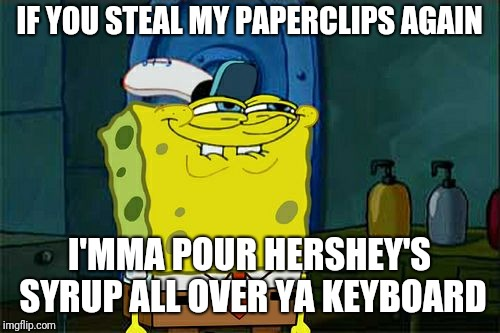 You know who you are, Harvey... | IF YOU STEAL MY PAPERCLIPS AGAIN I'MMA POUR HERSHEY'S SYRUP ALL OVER YA KEYBOARD | image tagged in memes,dont you squidward,office space,revenge | made w/ Imgflip meme maker