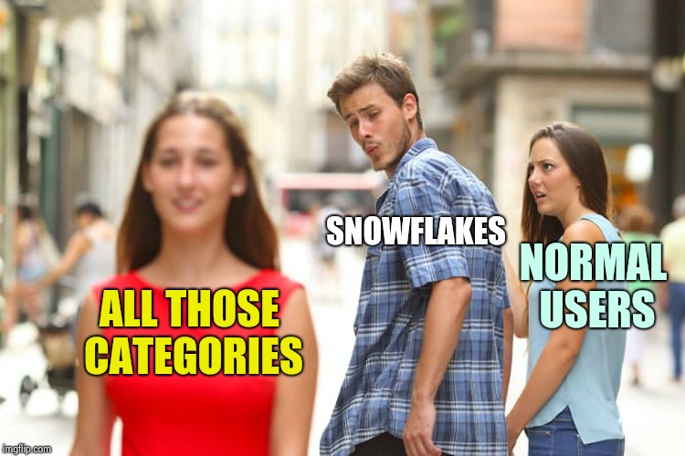 Distracted Boyfriend Meme | ALL THOSE CATEGORIES SNOWFLAKES NORMAL USERS | image tagged in memes,distracted boyfriend | made w/ Imgflip meme maker