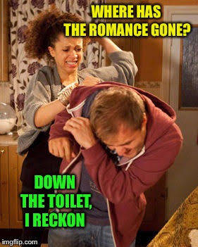 battered husband | WHERE HAS THE ROMANCE GONE? DOWN THE TOILET, I RECKON | image tagged in battered husband | made w/ Imgflip meme maker