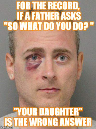 "Well...He Asked | FOR THE RECORD, IF A FATHER ASKS ""SO WHAT DO YOU DO? "" ""YOUR DAUGHTER"" IS THE WRONG ANSWER 