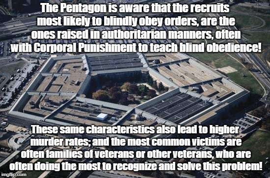 Pentagon ignoring warning signs | The Pentagon is aware that the recruits most likely to blindly obey orders, are the ones raised in authoritarian manners, often with Corpora | image tagged in antiwar,child abuse,corporal punishment,pentagon,science | made w/ Imgflip meme maker
