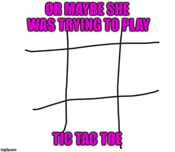 Tic tac toe | OR MAYBE SHE WAS TRYING TO PLAY TIC TAC TOE | image tagged in tic tac toe | made w/ Imgflip meme maker