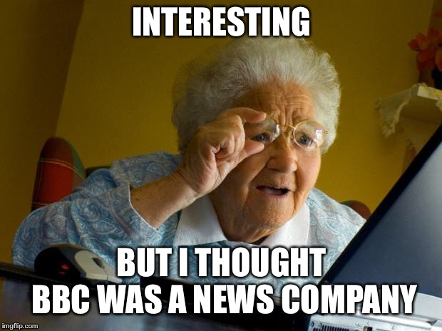 Old lady at computer finds the Internet | INTERESTING BUT I THOUGHT BBC WAS A NEWS COMPANY | image tagged in old lady at computer finds the internet | made w/ Imgflip meme maker