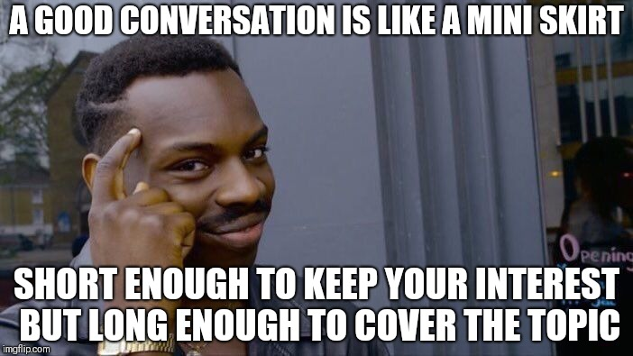 Not mine | A GOOD CONVERSATION IS LIKE A MINI SKIRT SHORT ENOUGH TO KEEP YOUR INTEREST BUT LONG ENOUGH TO COVER THE TOPIC | image tagged in memes,roll safe think about it | made w/ Imgflip meme maker