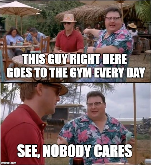 See Nobody Cares Meme | THIS GUY RIGHT HERE GOES TO THE GYM EVERY DAY SEE, NOBODY CARES | image tagged in memes,see nobody cares | made w/ Imgflip meme maker