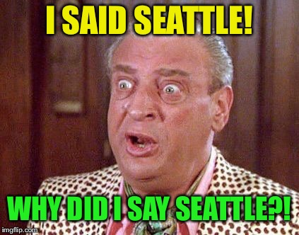 Rodney Dangerfield Shocked | I SAID SEATTLE! WHY DID I SAY SEATTLE?! | image tagged in rodney dangerfield shocked | made w/ Imgflip meme maker