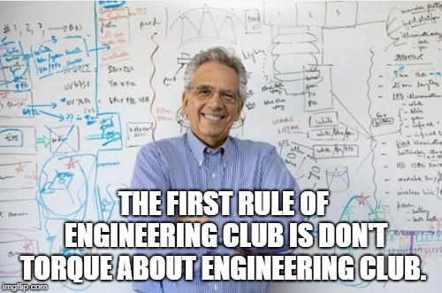 Engineering Professor | THE FIRST RULE OF ENGINEERING CLUB IS DON'T TORQUE ABOUT ENGINEERING CLUB. | image tagged in memes,engineering professor | made w/ Imgflip meme maker