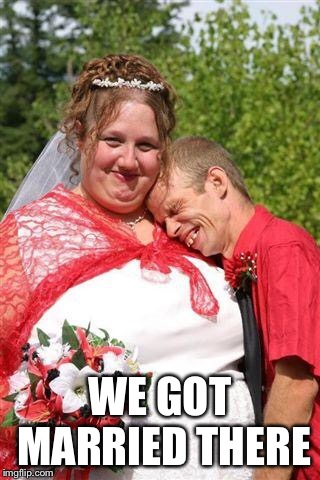 redneck wedding | WE GOT MARRIED THERE | image tagged in redneck wedding | made w/ Imgflip meme maker